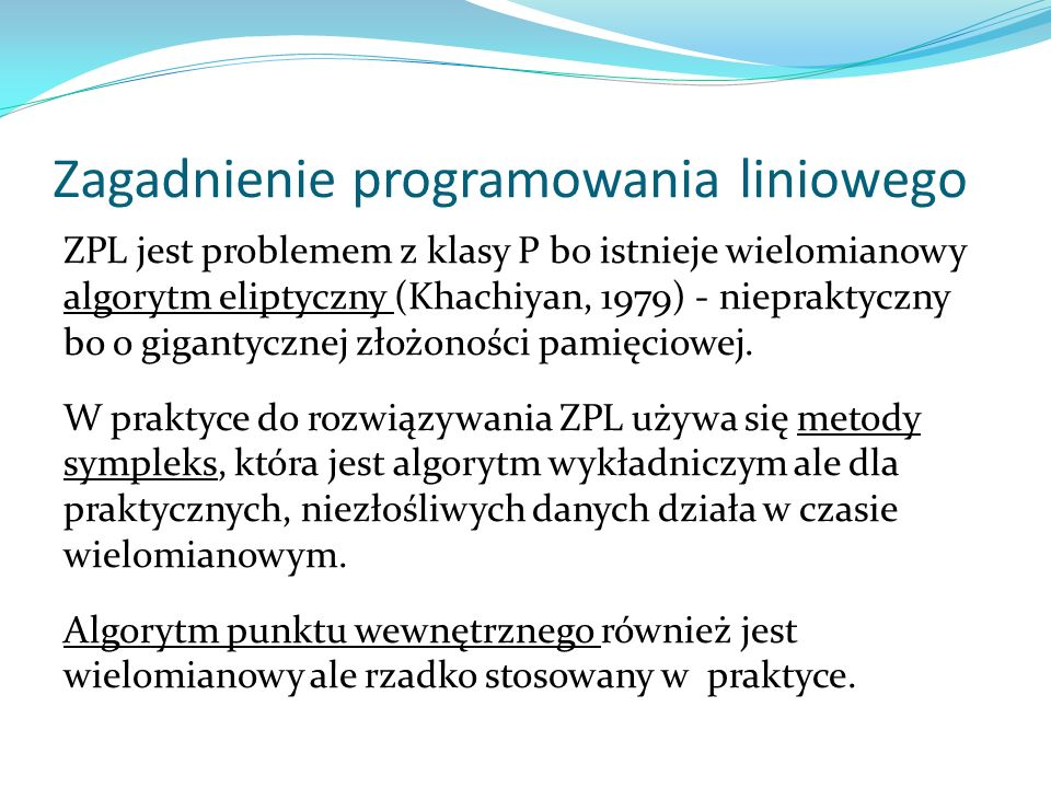 Zagadnienie programowania liniowego ZPL jest problemem z klasy P bo istnieje wielomianowy algorytm eliptyczny (Khachiyan, 1979) - niepraktyczny bo o g