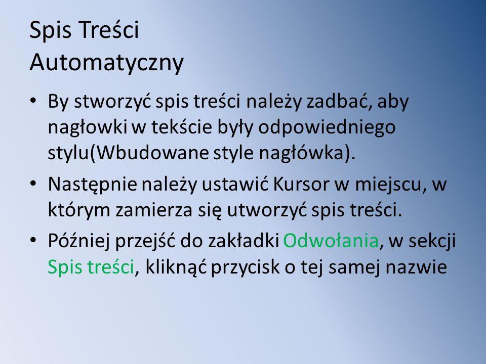 Spis Treści Automatyczny By stworzyć spis treści należy zadbać, aby nagłowki w tekście były odpowiedniego stylu(Wbudowane style nagłówka).