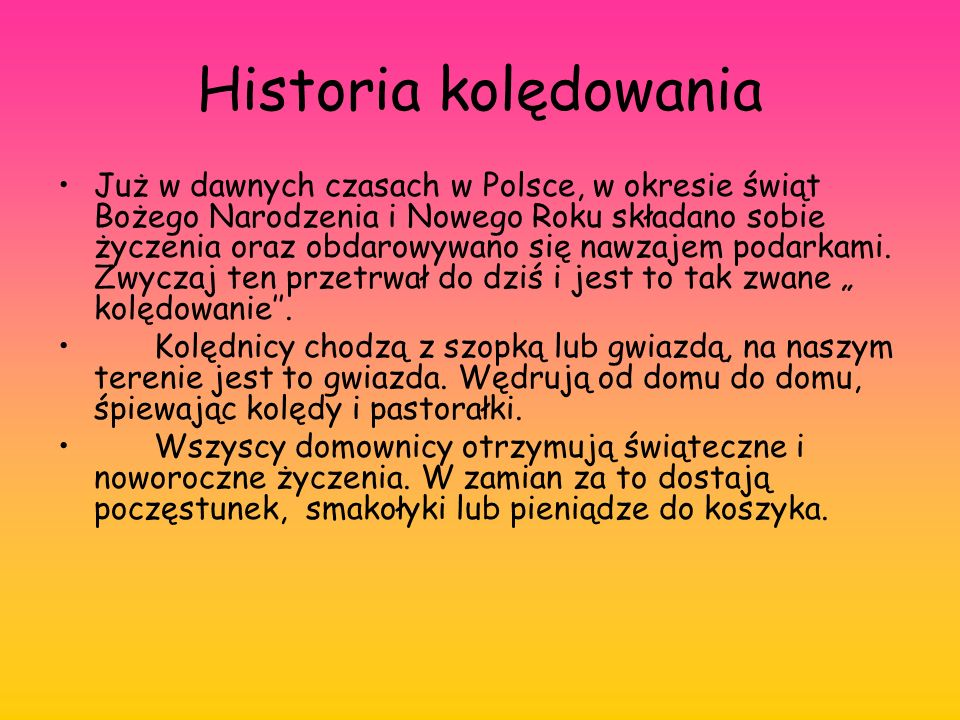 Historia kolędowania Już w dawnych czasach w Polsce, w okresie świąt Bożego Narodzenia i Nowego Roku składano sobie życzenia oraz obdarowywano się nawzajem podarkami.
