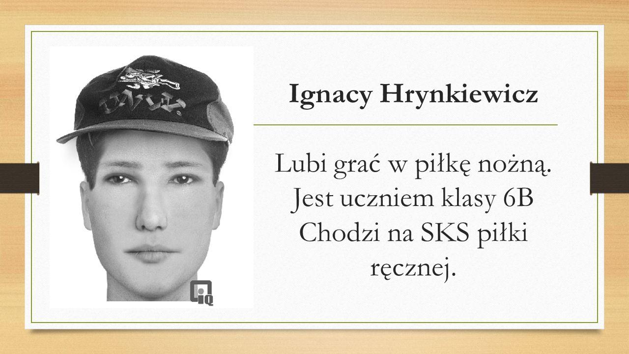 Ignacy Hrynkiewicz Lubi grać w piłkę nożną. Jest uczniem klasy 6B Chodzi na SKS piłki ręcznej.