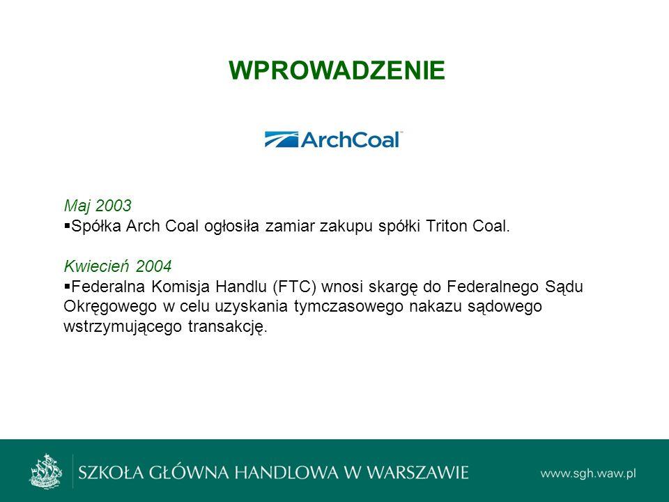 WPROWADZENIE Maj 2003  Spółka Arch Coal ogłosiła zamiar zakupu spółki Triton Coal. Kwiecień 2004  Federalna Komisja Handlu (FTC) wnosi skargę do Fed