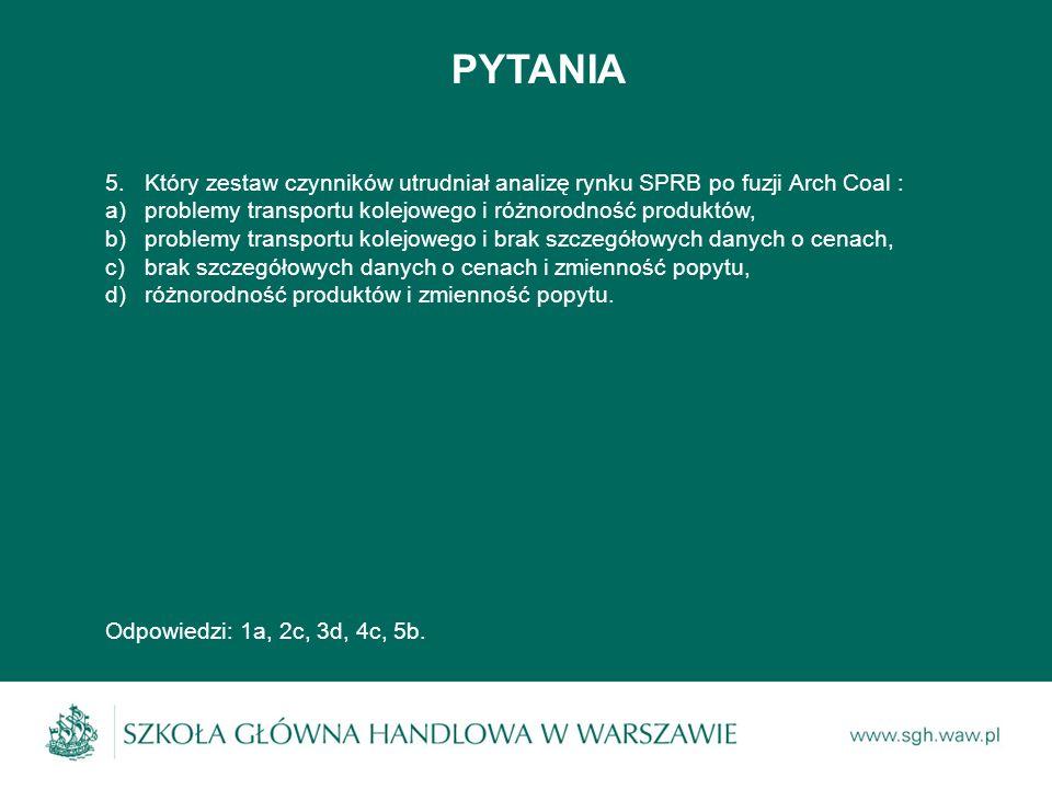 PYTANIA 5.Który zestaw czynników utrudniał analizę rynku SPRB po fuzji Arch Coal : a)problemy transportu kolejowego i różnorodność produktów, b)proble
