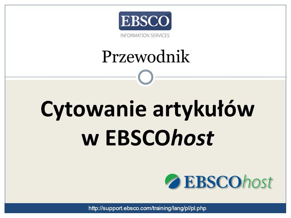 Cytowanie artykułów w EBSCOhost Przewodnik http://support.ebsco.com/training/lang/pl/pl.php