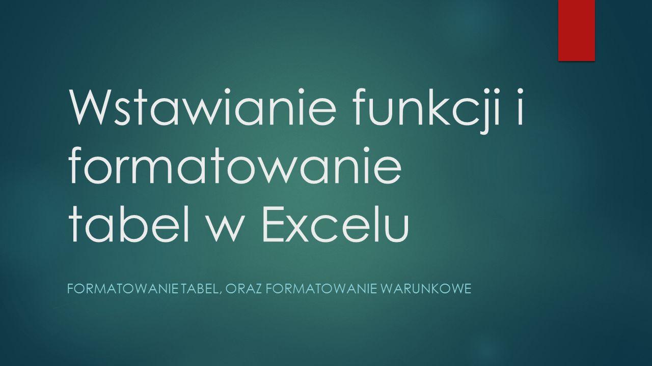 Wstawianie funkcji i formatowanie tabel w Excelu FORMATOWANIE TABEL, ORAZ FORMATOWANIE WARUNKOWE