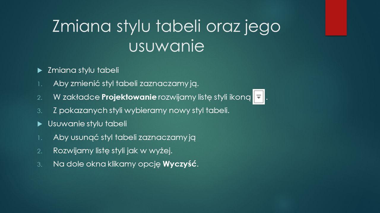 Zmiana stylu tabeli oraz jego usuwanie  Zmiana stylu tabeli 1. Aby zmienić styl tabeli zaznaczamy ją. 2. W zakładce Projektowanie rozwijamy listę sty