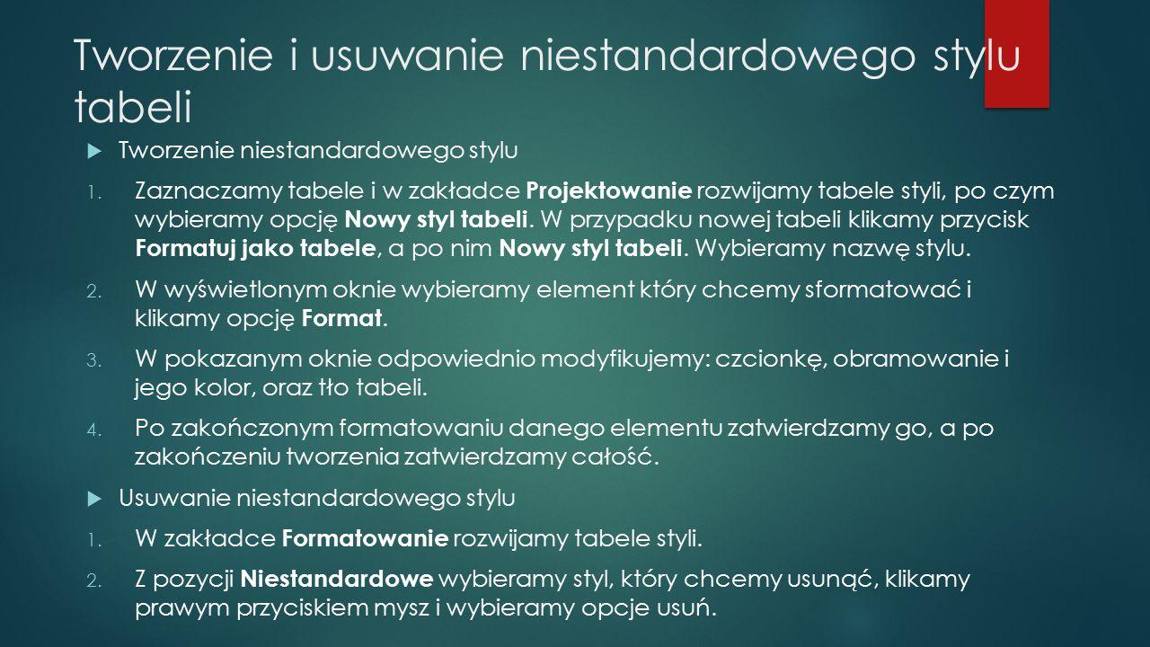 Tworzenie i usuwanie niestandardowego stylu tabeli  Tworzenie niestandardowego stylu 1. Zaznaczamy tabele i w zakładce Projektowanie rozwijamy tabele