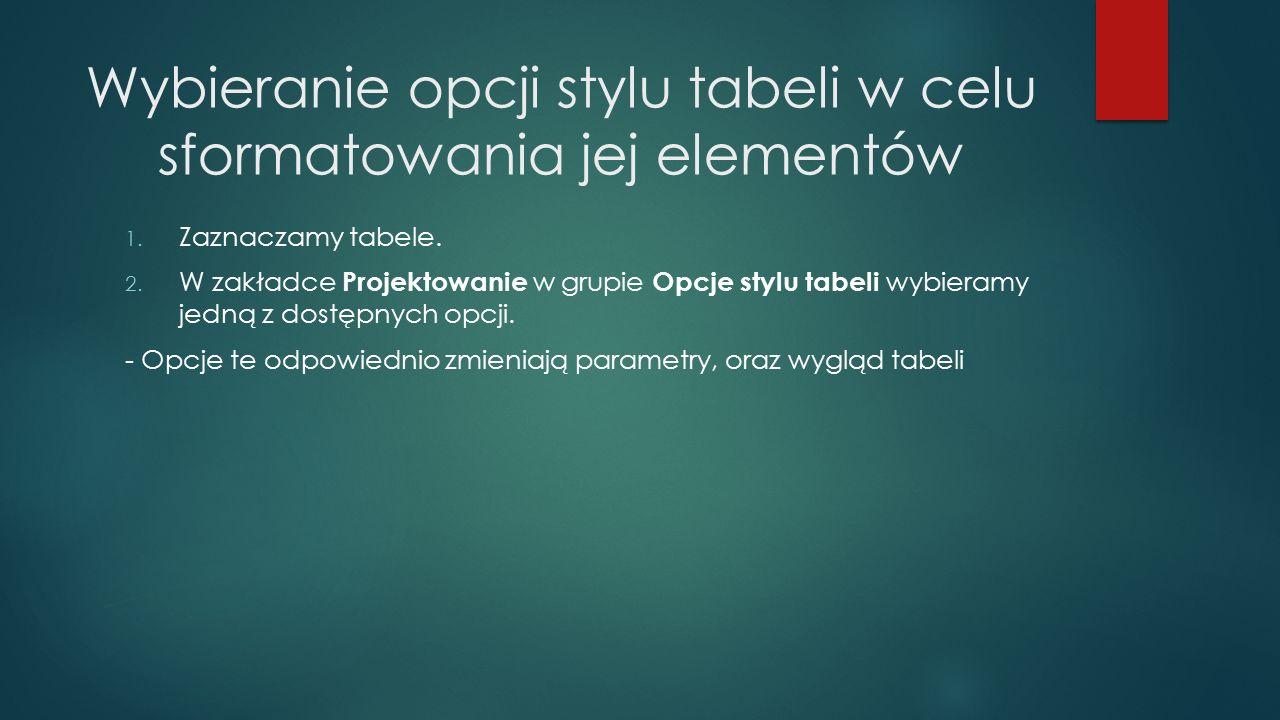Wybieranie opcji stylu tabeli w celu sformatowania jej elementów 1. Zaznaczamy tabele. 2. W zakładce Projektowanie w grupie Opcje stylu tabeli wybiera
