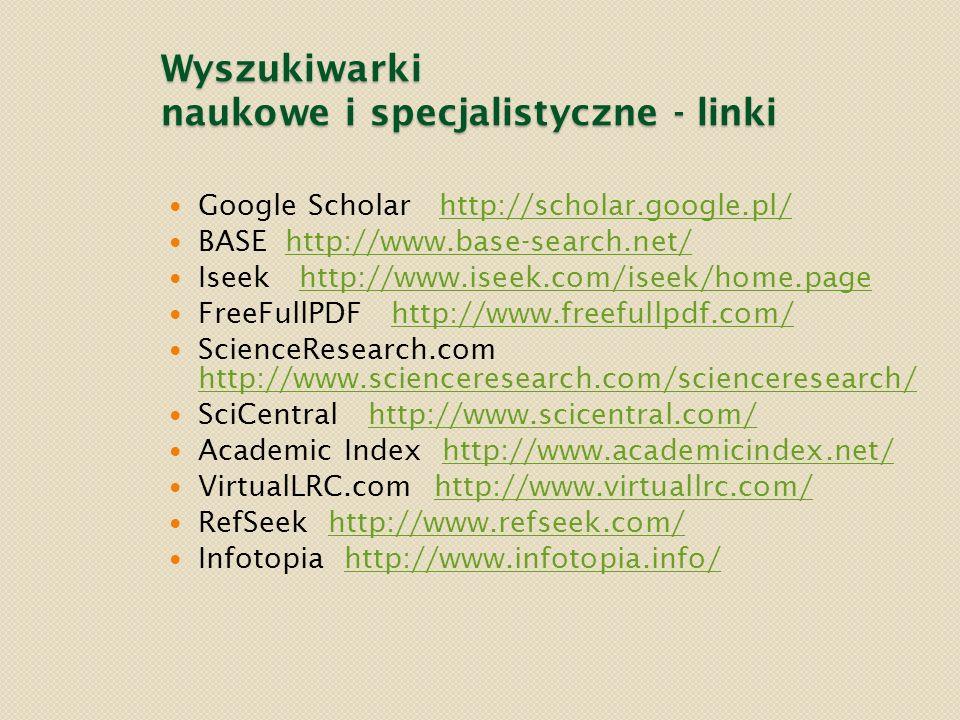 Wyszukiwarki naukowe i specjalistyczne - linki Google Scholar http://scholar.google.pl/http://scholar.google.pl/ BASE http://www.base-search.net/http: