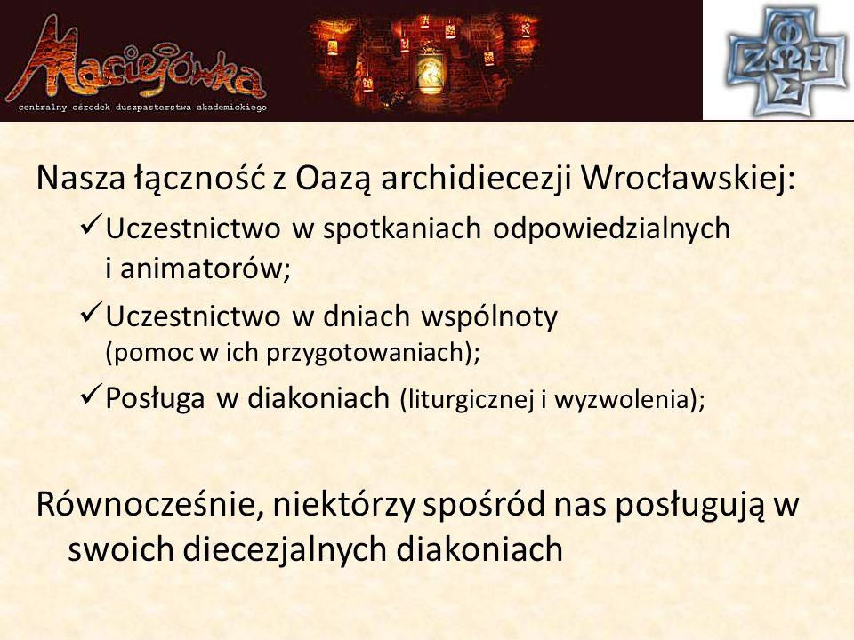 Nasza łączność z Oazą archidiecezji Wrocławskiej: Uczestnictwo w spotkaniach odpowiedzialnych i animatorów; Uczestnictwo w dniach wspólnoty (pomoc w ich przygotowaniach); Posługa w diakoniach (liturgicznej i wyzwolenia); Równocześnie, niektórzy spośród nas posługują w swoich diecezjalnych diakoniach