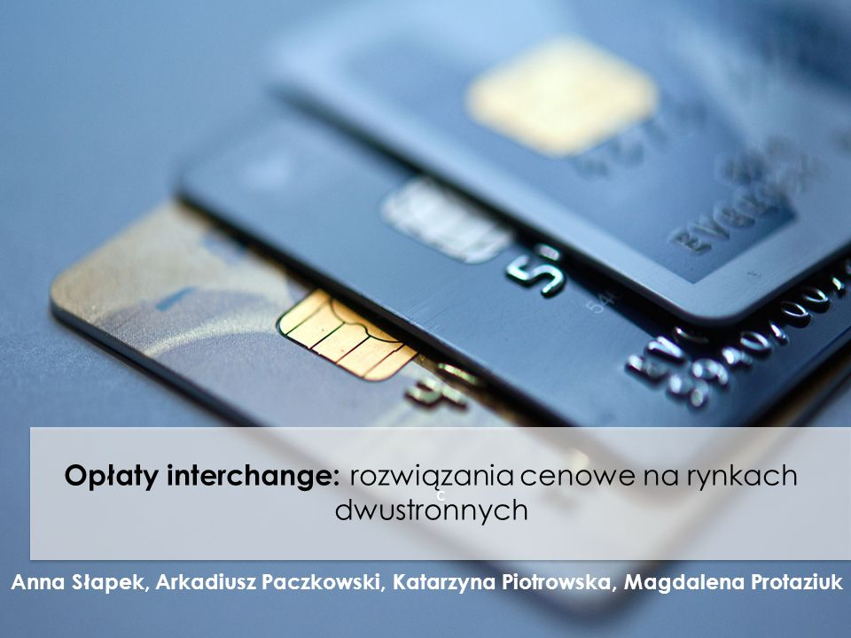 c c Opłaty interchange: rozwiązania cenowe na rynkach dwustronnych Anna Słapek, Arkadiusz Paczkowski, Katarzyna Piotrowska, Magdalena Protaziuk