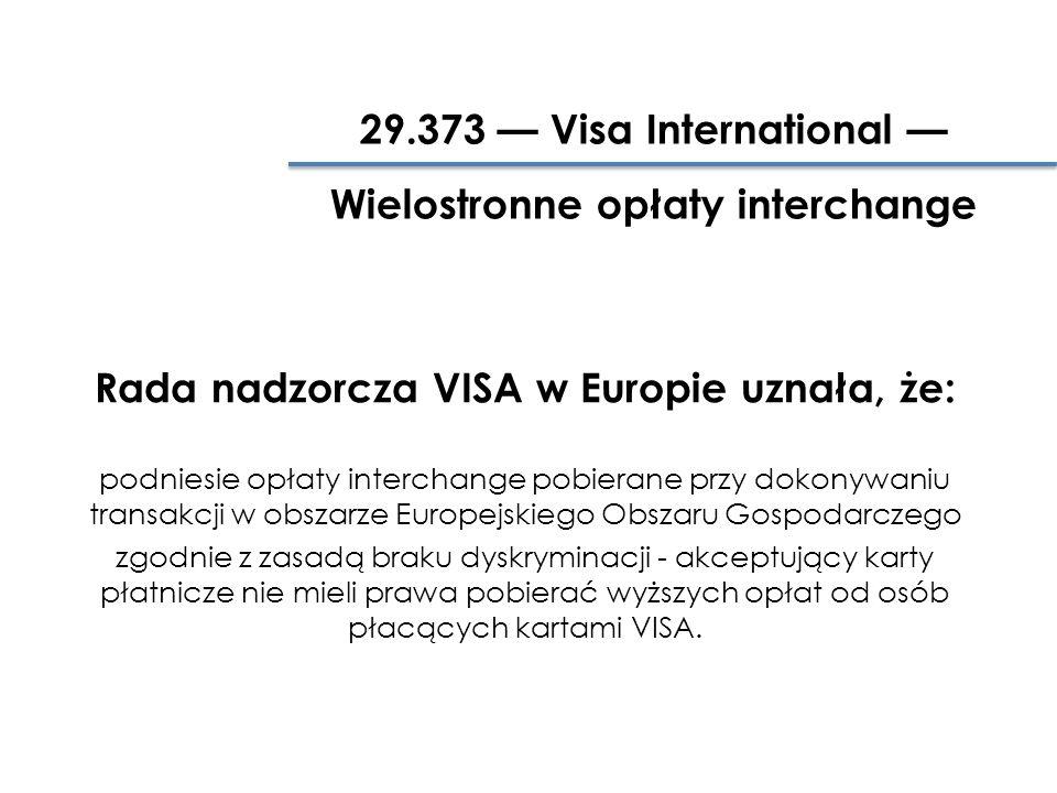 Rada nadzorcza VISA w Europie uznała, że: podniesie opłaty interchange pobierane przy dokonywaniu transakcji w obszarze Europejskiego Obszaru Gospodarczego zgodnie z zasadą braku dyskryminacji - akceptujący karty płatnicze nie mieli prawa pobierać wyższych opłat od osób płacących kartami VISA.