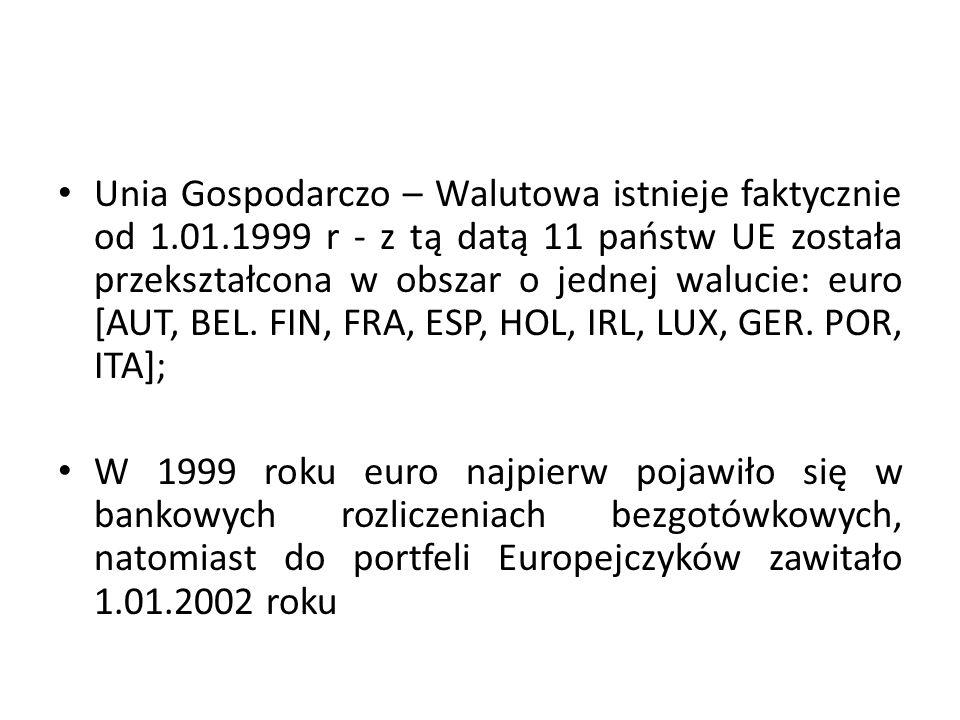 Unia Gospodarczo – Walutowa istnieje faktycznie od 1.01.1999 r - z tą datą 11 państw UE została przekształcona w obszar o jednej walucie: euro [AUT, B