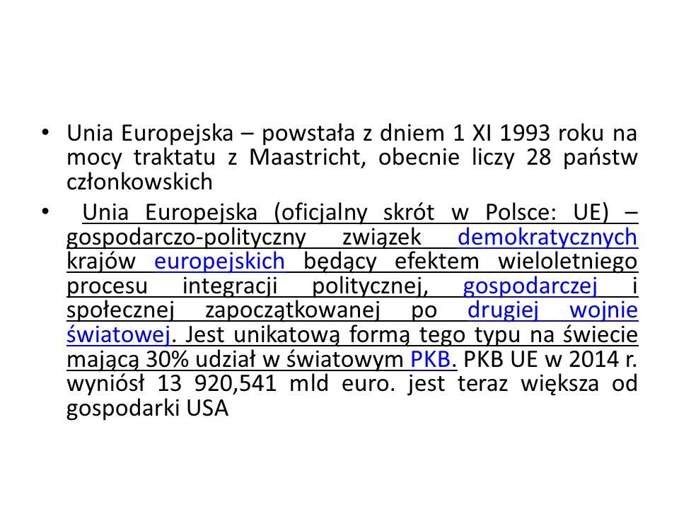 Unia Europejska – powstała z dniem 1 XI 1993 roku na mocy traktatu z Maastricht, obecnie liczy 28 państw członkowskich Unia Europejska (oficjalny skró