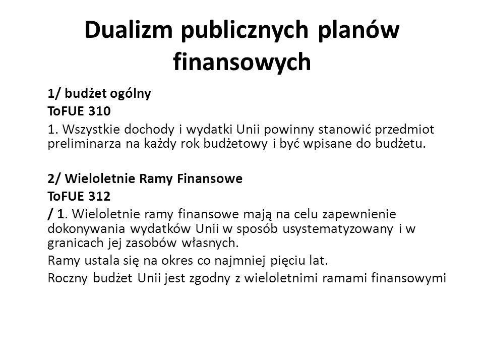 Dualizm publicznych planów finansowych 1/ budżet ogólny ToFUE 310 1. Wszystkie dochody i wydatki Unii powinny stanowić przedmiot preliminarza na każdy