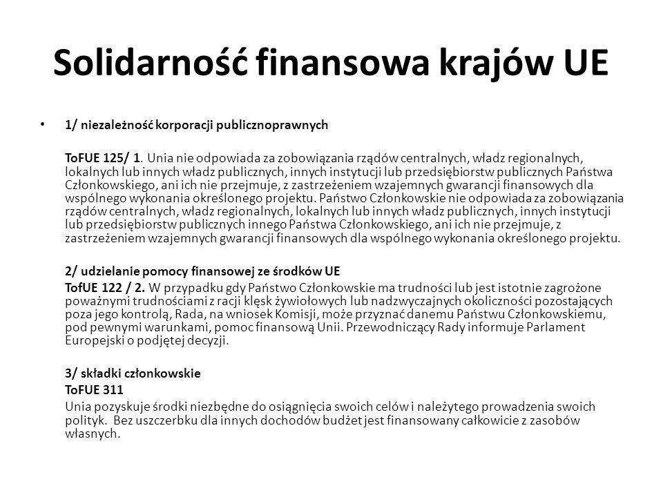 Solidarność finansowa krajów UE 1/ niezależność korporacji publicznoprawnych ToFUE 125/ 1. Unia nie odpowiada za zobowiązania rządów centralnych, wład