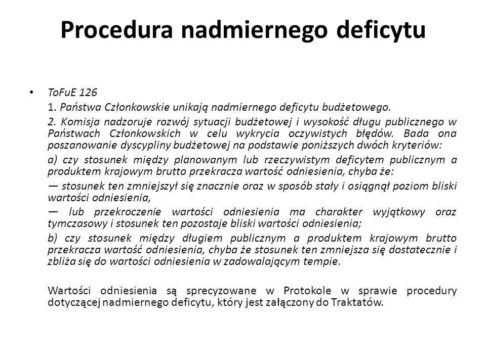Procedura nadmiernego deficytu ToFuE 126 1. Państwa Członkowskie unikają nadmiernego deficytu budżetowego. 2. Komisja nadzoruje rozwój sytuacji budżet