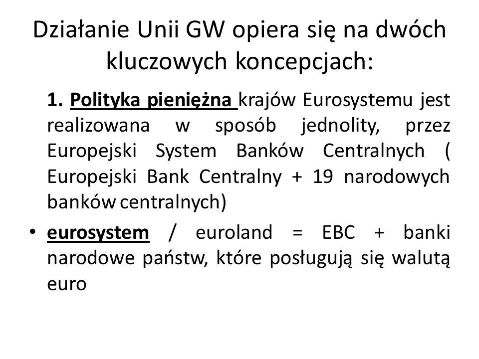 Działanie Unii GW opiera się na dwóch kluczowych koncepcjach: 1. Polityka pieniężna krajów Eurosystemu jest realizowana w sposób jednolity, przez Euro