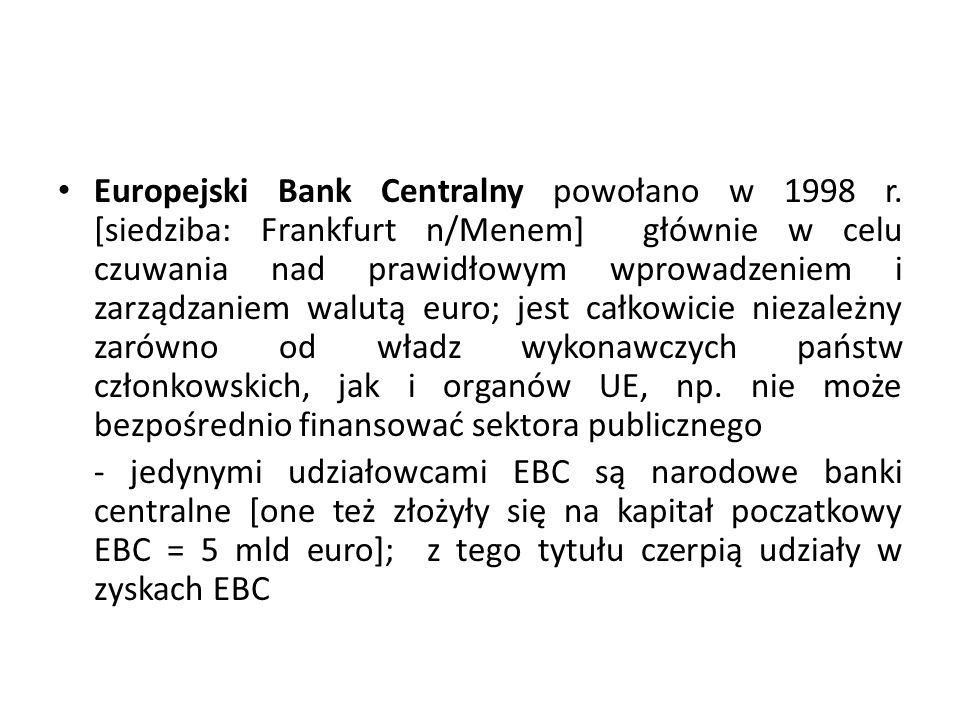 Europejski Bank Centralny powołano w 1998 r. [siedziba: Frankfurt n/Menem] głównie w celu czuwania nad prawidłowym wprowadzeniem i zarządzaniem walutą