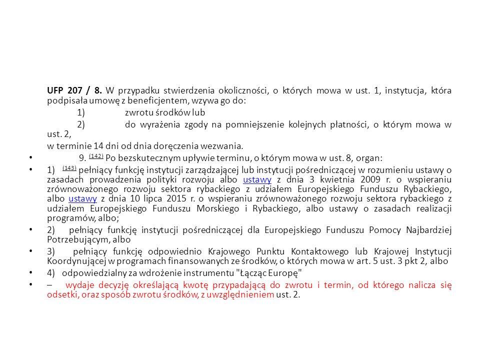 UFP 207 / 8. W przypadku stwierdzenia okoliczności, o których mowa w ust. 1, instytucja, która podpisała umowę z beneficjentem, wzywa go do: 1)zwrotu