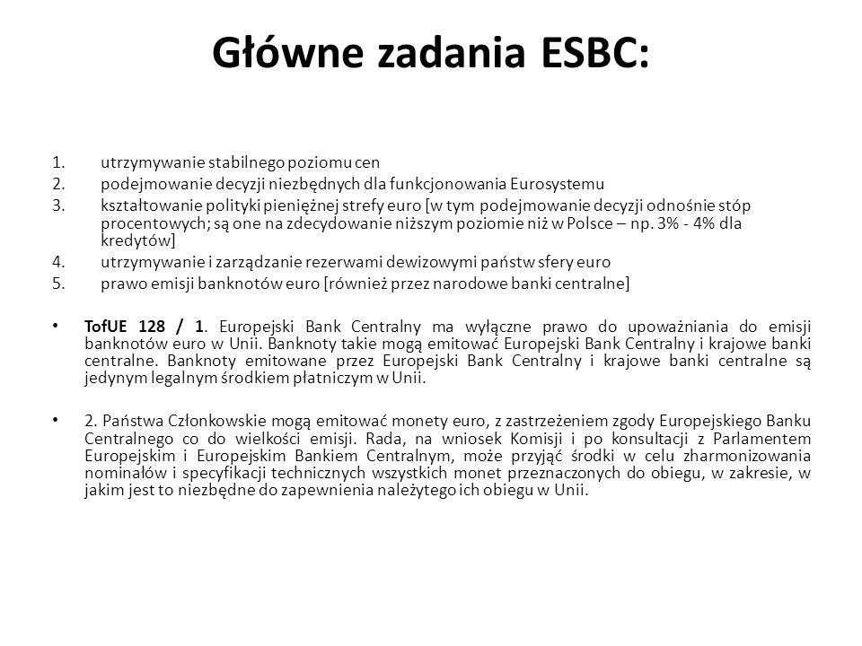 Główne zadania ESBC: 1.utrzymywanie stabilnego poziomu cen 2.podejmowanie decyzji niezbędnych dla funkcjonowania Eurosystemu 3.kształtowanie polityki