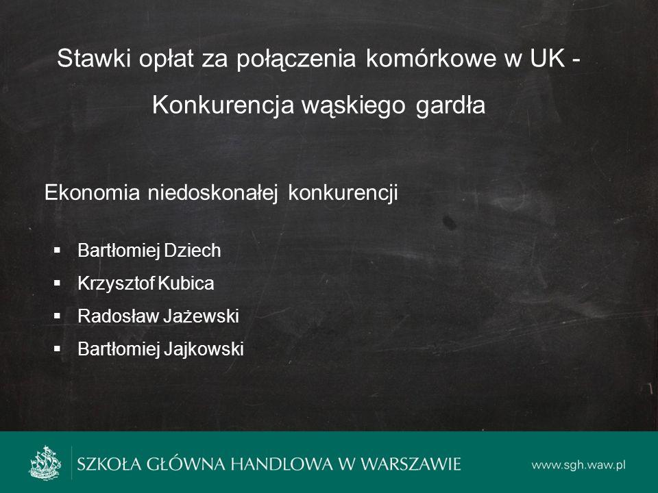Stawki opłat za połączenia komórkowe w UK - Konkurencja wąskiego gardła Ekonomia niedoskonałej konkurencji  Bartłomiej Dziech  Krzysztof Kubica  Radosław Jażewski  Bartłomiej Jajkowski