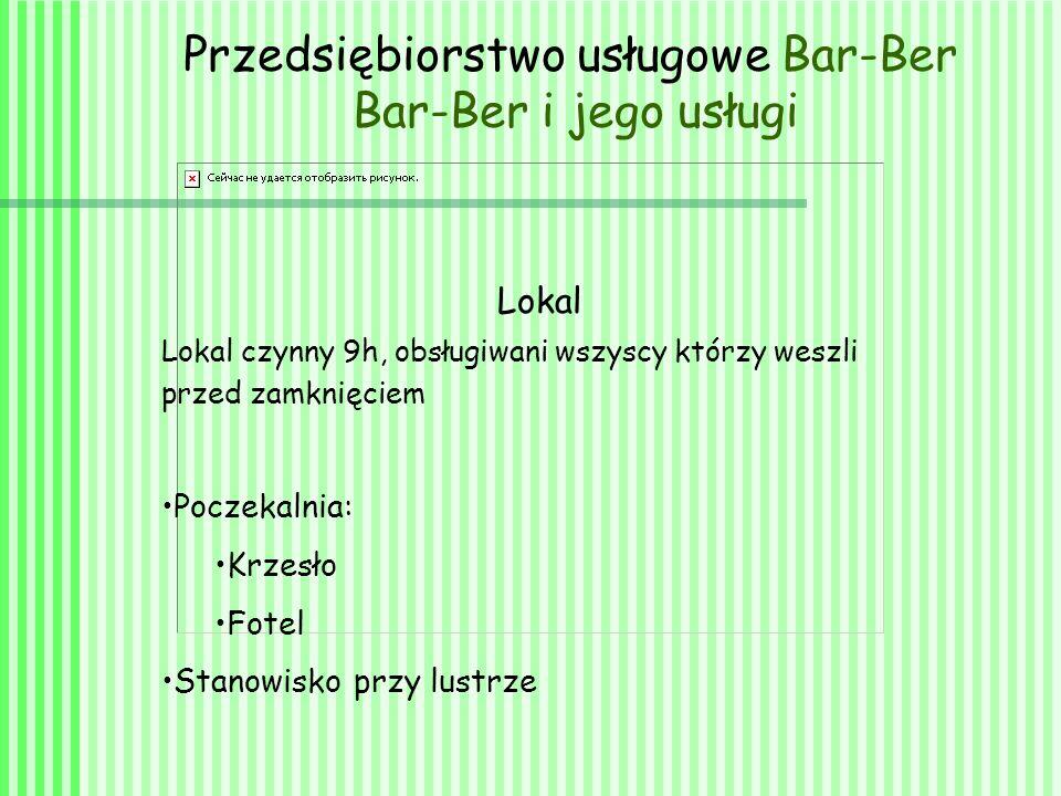 Przedsiębiorstwo usługowe Bar-Ber Bar-Ber i jego usługi Lokal Lokal czynny 9h, obsługiwani wszyscy którzy weszli przed zamknięciem Poczekalnia: Krzesło Fotel Stanowisko przy lustrze
