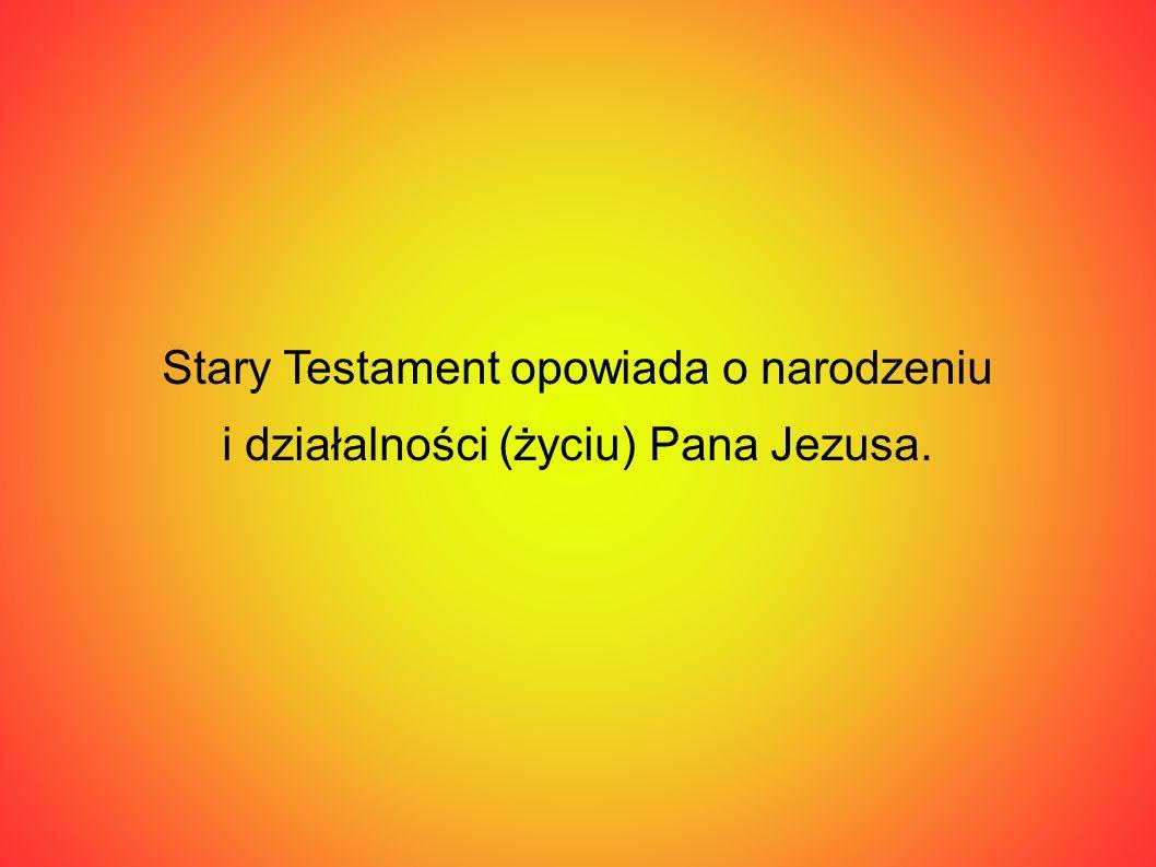 Stary Testament opowiada o narodzeniu i działalności (życiu) Pana Jezusa.