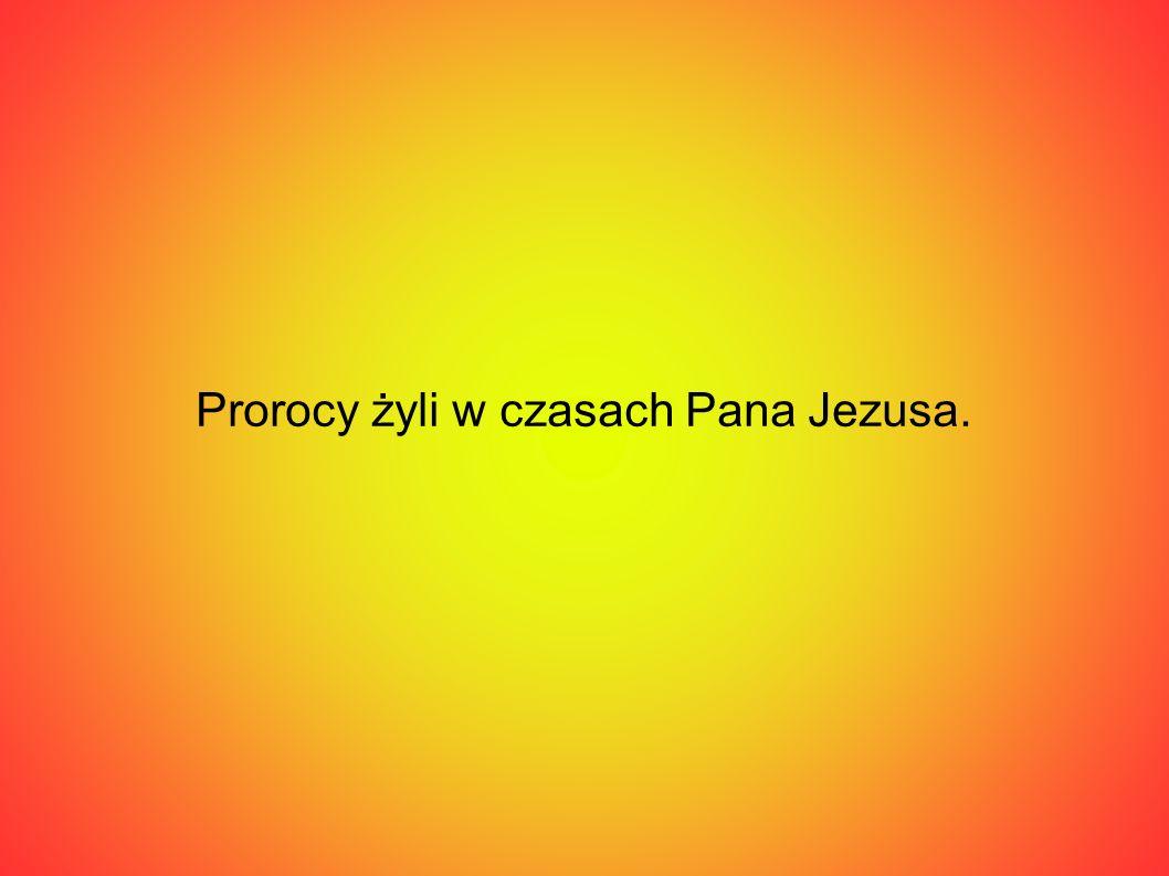 Prorocy żyli w czasach Pana Jezusa.