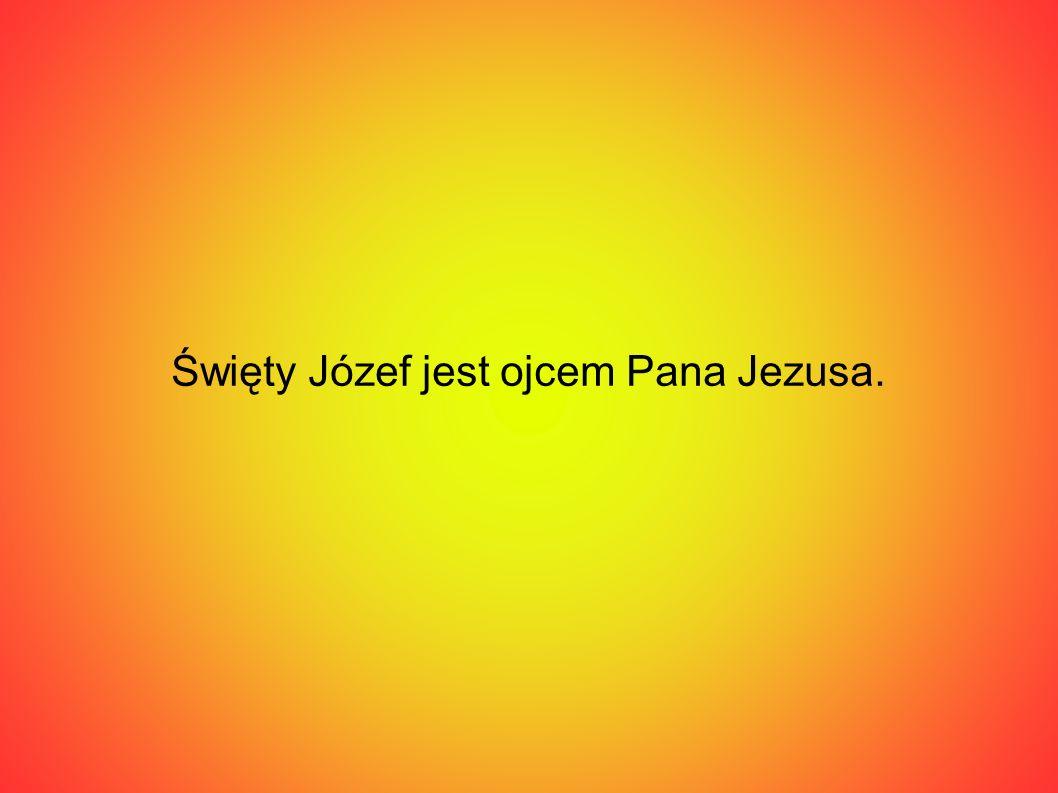Święty Józef jest ojcem Pana Jezusa.