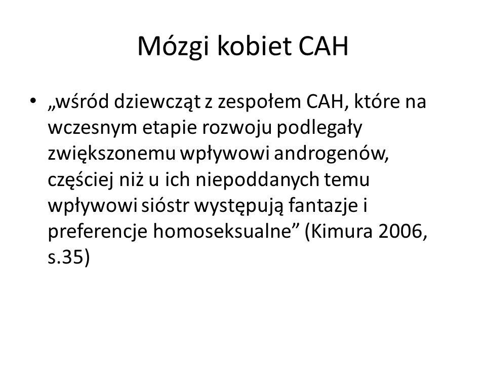 """Mózgi kobiet CAH """"wśród dziewcząt z zespołem CAH, które na wczesnym etapie rozwoju podlegały zwiększonemu wpływowi androgenów, częściej niż u ich niepoddanych temu wpływowi sióstr występują fantazje i preferencje homoseksualne (Kimura 2006, s.35)"""