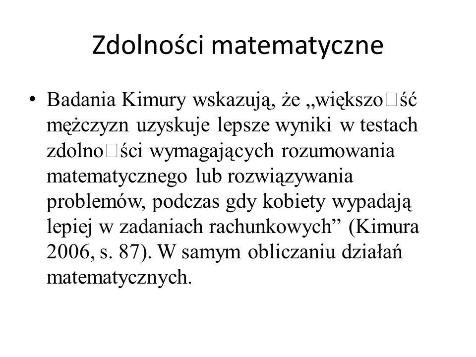 """Zdolności matematyczne Badania Kimury wskazują, że """"większoœść mężczyzn uzyskuje lepsze wyniki w testach zdolnoœści wymagających rozumowania matematycznego lub rozwiązywania problemów, podczas gdy kobiety wypadają lepiej w zadaniach rachunkowych (Kimura 2006, s."""