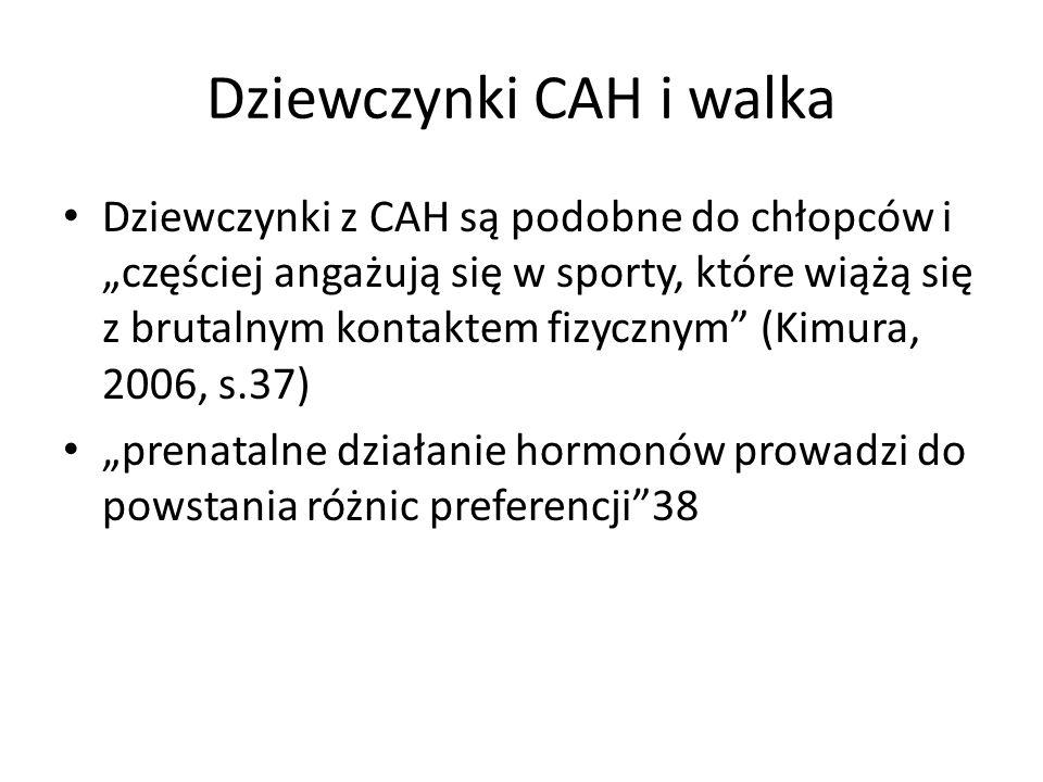 """Dziewczynki CAH i walka Dziewczynki z CAH są podobne do chłopców i """"częściej angażują się w sporty, które wiążą się z brutalnym kontaktem fizycznym (Kimura, 2006, s.37) """"prenatalne działanie hormonów prowadzi do powstania różnic preferencji 38"""