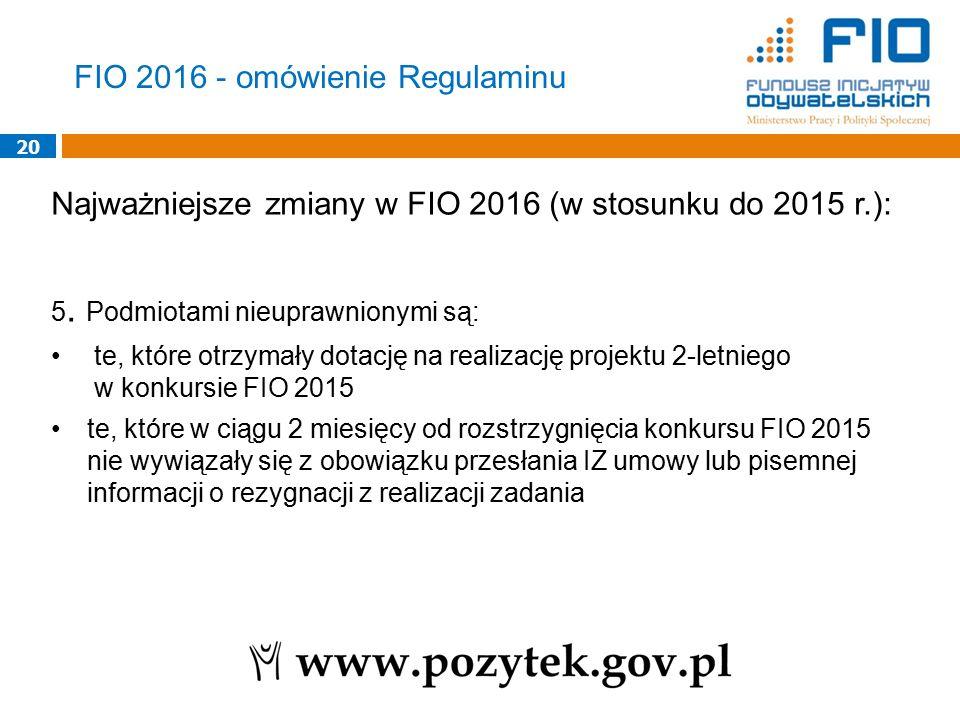 20 Najważniejsze zmiany w FIO 2016 (w stosunku do 2015 r.): 5. Podmiotami nieuprawnionymi są: te, które otrzymały dotację na realizację projektu 2-let