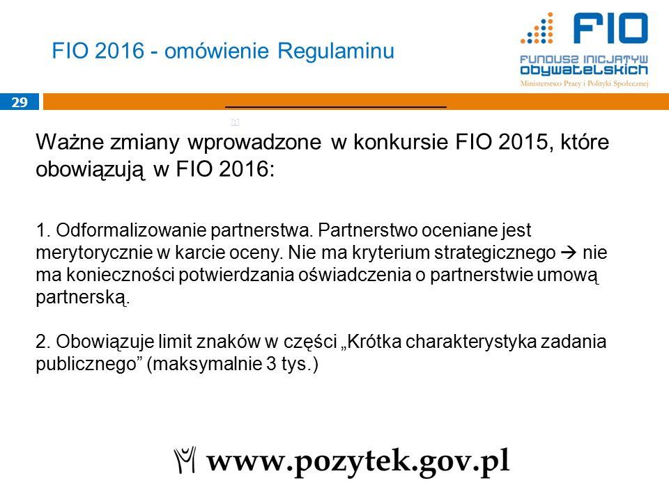 29 Ważne zmiany wprowadzone w konkursie FIO 2015, które obowiązują w FIO 2016: 1. Odformalizowanie partnerstwa. Partnerstwo oceniane jest merytoryczni