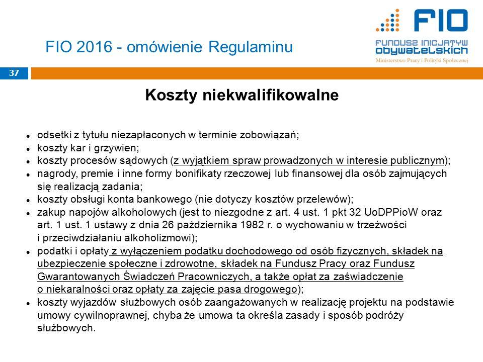 37 FIO 2016 - omówienie Regulaminu Koszty niekwalifikowalne odsetki z tytułu niezapłaconych w terminie zobowiązań; koszty kar i grzywien; koszty proce