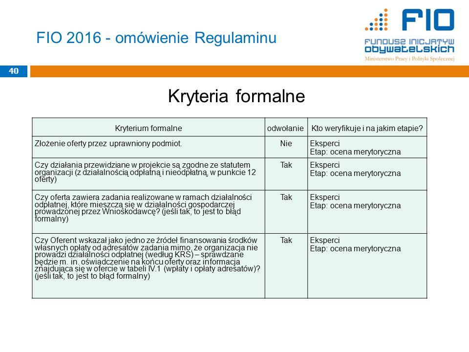 FIO 2016 - omówienie Regulaminu Kryteria formalne 40 Kryterium formalneodwołanieKto weryfikuje i na jakim etapie? Złożenie oferty przez uprawniony pod