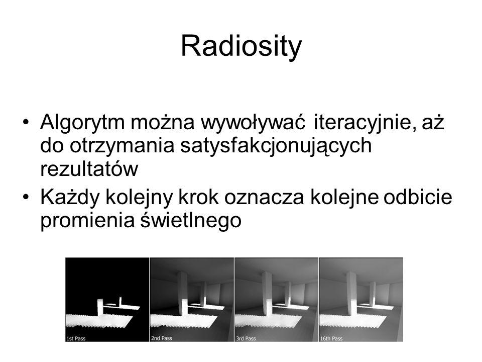 Radiosity Algorytm można wywoływać iteracyjnie, aż do otrzymania satysfakcjonujących rezultatów Każdy kolejny krok oznacza kolejne odbicie promienia ś