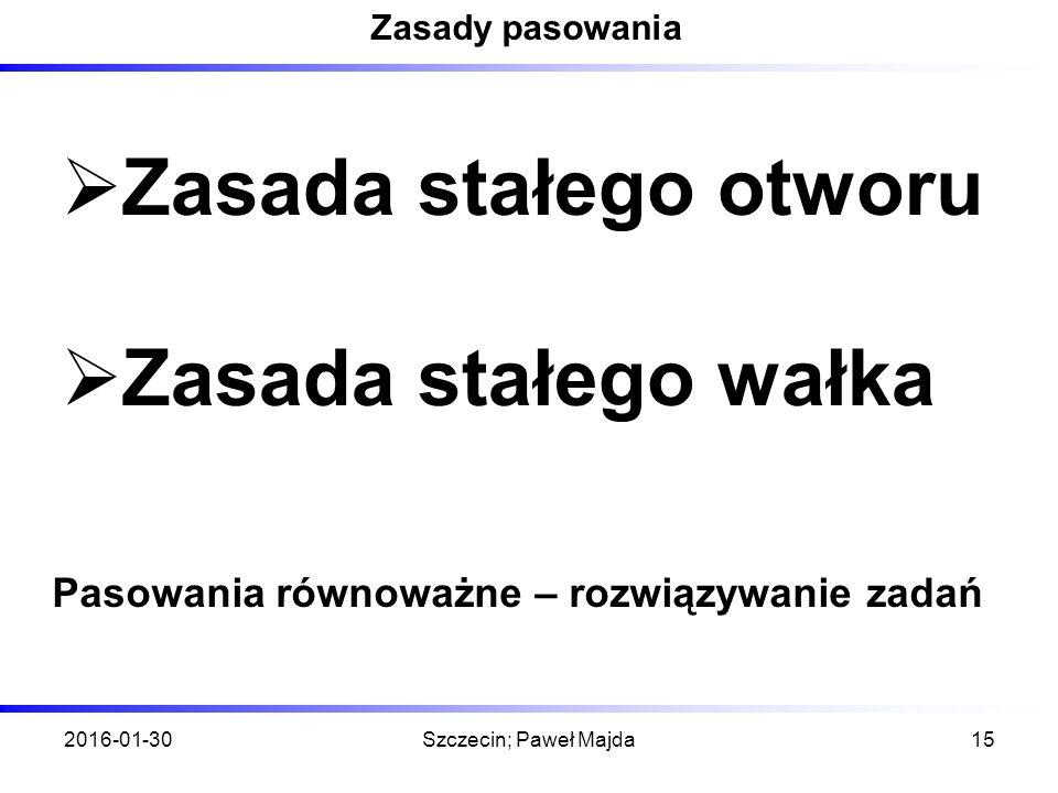 2016-01-30Szczecin; Paweł Majda15 Zasady pasowania  Zasada stałego otworu  Zasada stałego wałka Pasowania równoważne – rozwiązywanie zadań
