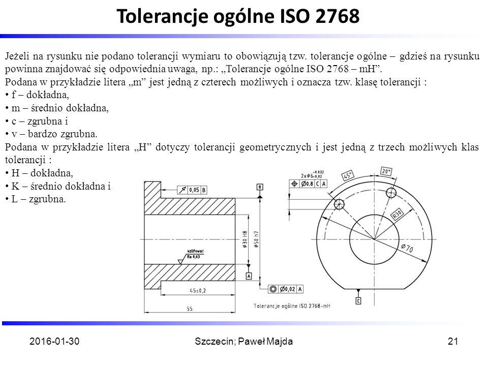 2016-01-30Szczecin; Paweł Majda21 Jeżeli na rysunku nie podano tolerancji wymiaru to obowiązują tzw. tolerancje ogólne – gdzieś na rysunku powinna zna