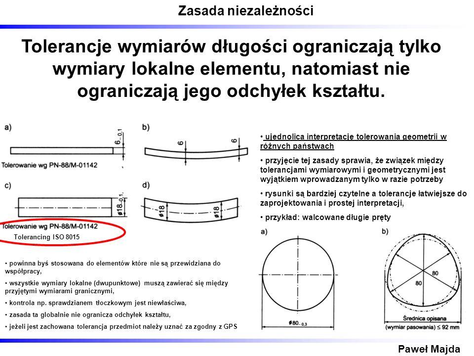 Zasada niezależności Paweł Majda Tolerancje wymiarów długości ograniczają tylko wymiary lokalne elementu, natomiast nie ograniczają jego odchyłek kszt