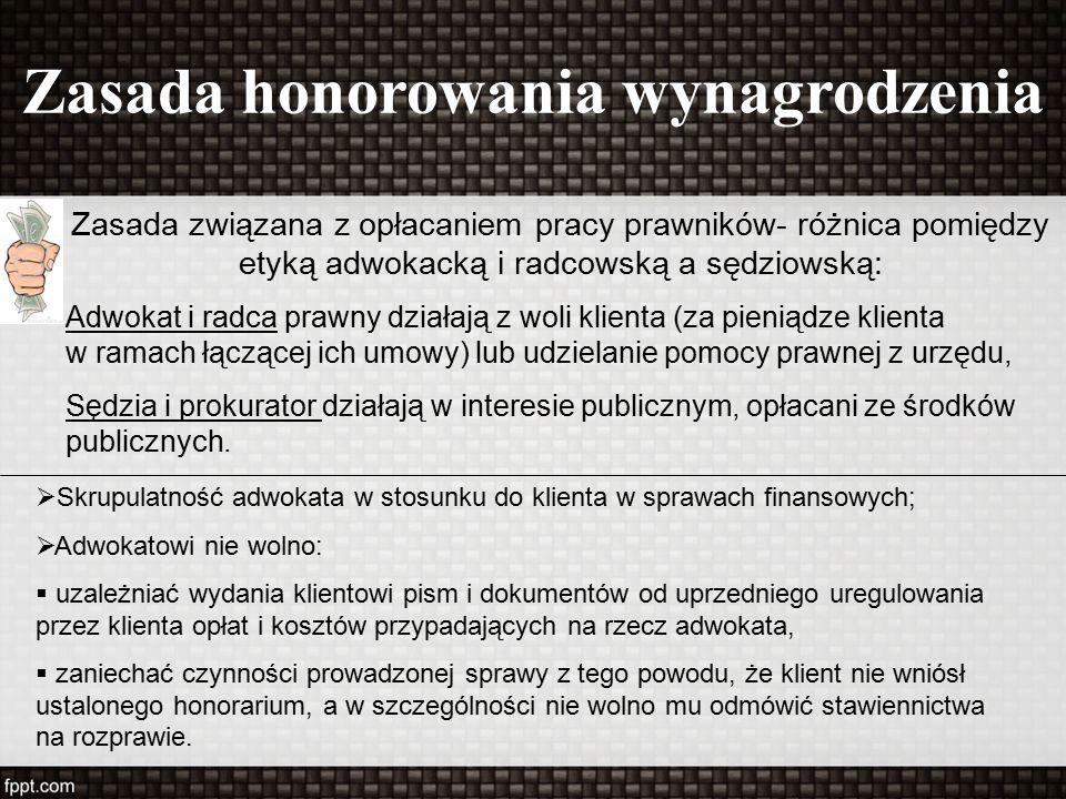 Zasada honorowania wynagrodzenia Zasada związana z opłacaniem pracy prawników- różnica pomiędzy etyką adwokacką i radcowską a sędziowską: Adwokat i radca prawny działają z woli klienta (za pieniądze klienta w ramach łączącej ich umowy) lub udzielanie pomocy prawnej z urzędu, Sędzia i prokurator działają w interesie publicznym, opłacani ze środków publicznych.