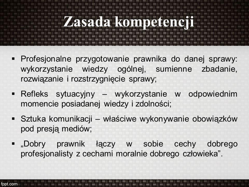 """Zasada kompetencji  Profesjonalne przygotowanie prawnika do danej sprawy: wykorzystanie wiedzy ogólnej, sumienne zbadanie, rozwiązanie i rozstrzygnięcie sprawy;  Refleks sytuacyjny – wykorzystanie w odpowiednim momencie posiadanej wiedzy i zdolności;  Sztuka komunikacji – właściwe wykonywanie obowiązków pod presją mediów;  """"Dobry prawnik łączy w sobie cechy dobrego profesjonalisty z cechami moralnie dobrego człowieka ."""
