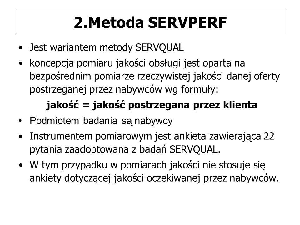 2.Metoda SERVPERF Jest wariantem metody SERVQUAL koncepcja pomiaru jakości obsługi jest oparta na bezpośrednim pomiarze rzeczywistej jakości danej oferty postrzeganej przez nabywców wg formuły: jakość = jakość postrzegana przez klienta Podmiotem badania są nabywcy Instrumentem pomiarowym jest ankieta zawierająca 22 pytania zaadoptowana z badań SERVQUAL.