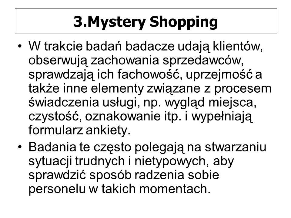 3.Mystery Shopping W trakcie badań badacze udają klientów, obserwują zachowania sprzedawców, sprawdzają ich fachowość, uprzejmość a także inne elementy związane z procesem świadczenia usługi, np.