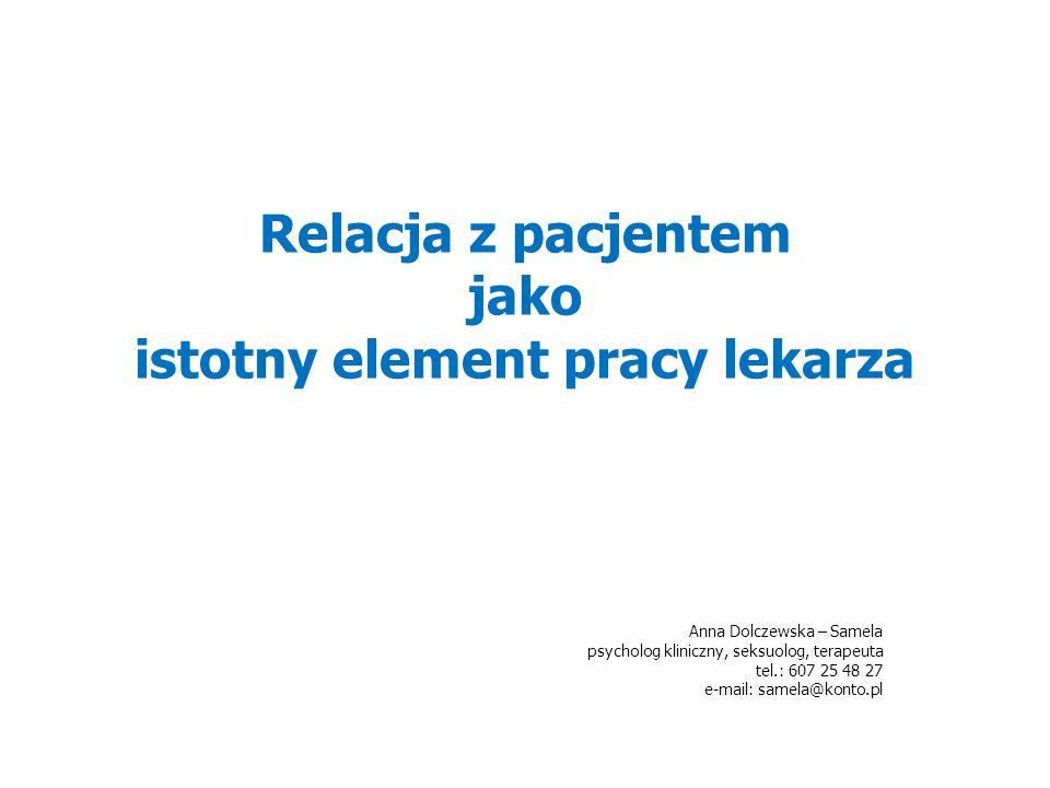 Relacja z pacjentem jako istotny element pracy lekarza Anna Dolczewska – Samela psycholog kliniczny, seksuolog, terapeuta tel.: 607 25 48 27 e-mail: samela@konto.pl