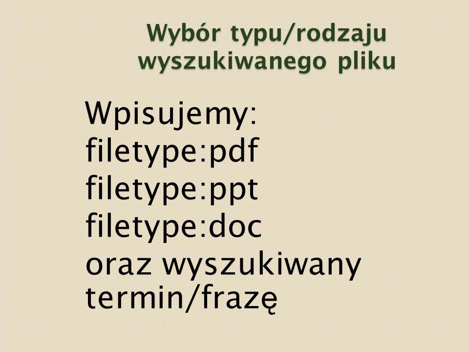 Wybór typu/rodzaju wyszukiwanego pliku Wpisujemy: filetype:pdf filetype:ppt filetype:doc oraz wyszukiwany termin/fraz ę