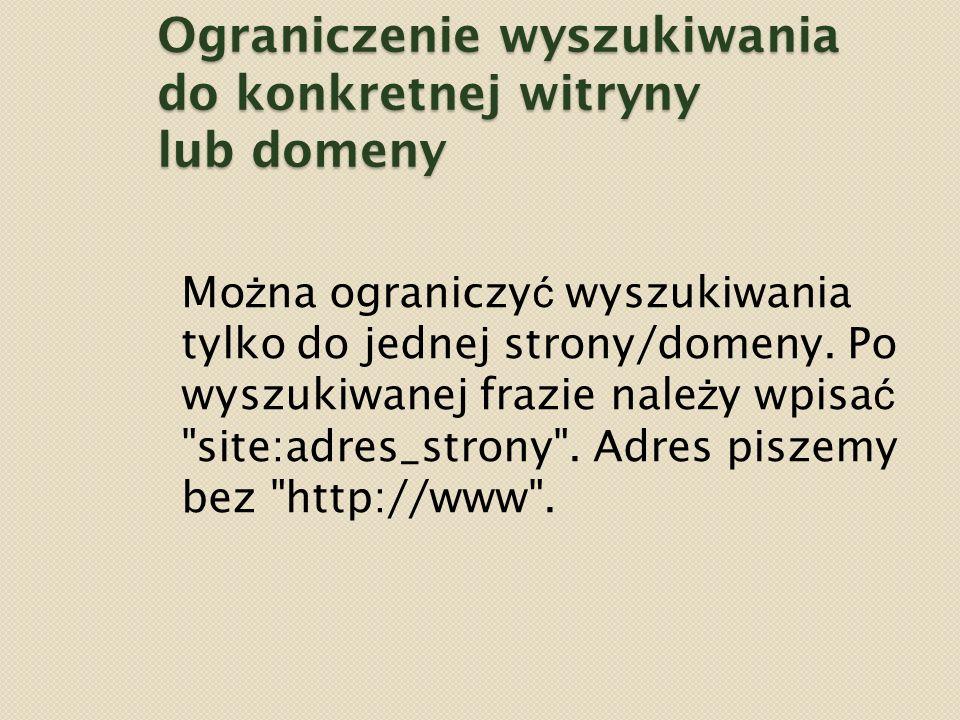 Ograniczenie wyszukiwania do konkretnej witryny lub domeny Mo ż na ograniczy ć wyszukiwania tylko do jednej strony/domeny.