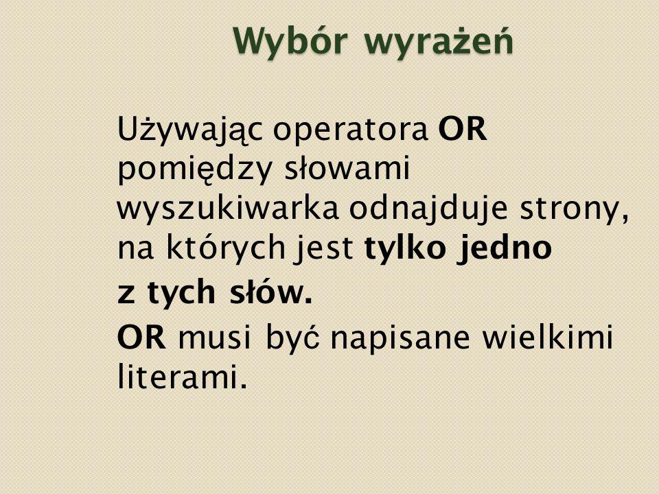 Wybór wyra ż e ń U ż ywaj ą c operatora OR pomi ę dzy s ł owami wyszukiwarka odnajduje strony, na których jest tylko jedno z tych s ł ów.