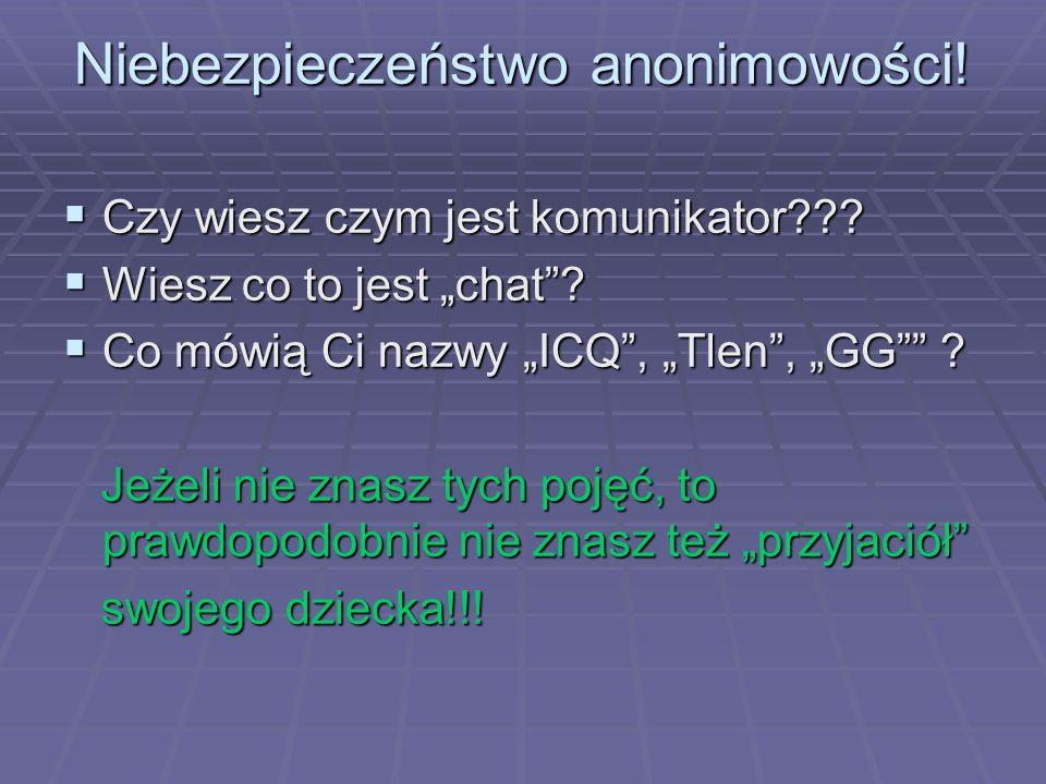 """Niebezpieczeństwo anonimowości!  Czy wiesz czym jest komunikator???  Wiesz co to jest """"chat""""?  Co mówią Ci nazwy """"ICQ"""", """"Tlen"""", """"GG"""""""" ? Jeżeli nie"""
