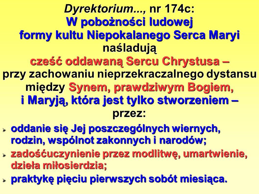 Dyrektorium..., nr 174c: W pobożności ludowej formy kultu Niepokalanego Serca Maryi naśladują cześć oddawaną Sercu Chrystusa – przy zachowaniu nieprzekraczalnego dystansu między Synem, prawdziwym Bogiem, i Maryją, która jest tylko stworzeniem – przez:  oddanie się Jej poszczególnych wiernych, rodzin, wspólnot zakonnych i narodów;  zadośćuczynienie przez modlitwę, umartwienie, dzieła miłosierdzia;  praktykę pięciu pierwszych sobót miesiąca.